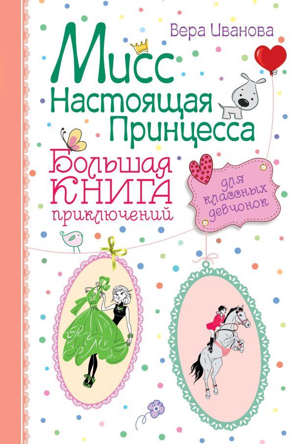 Мисс настоящая принцесса. Большая книга приключений для классных девчонок Иванова В.