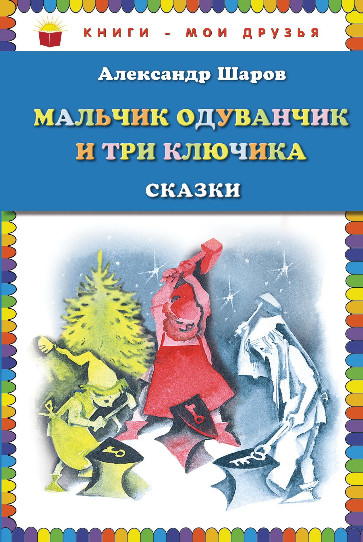Александр Шаров Мальчик Одуванчик и три ключика. Сказки (ил. Н. Гольц)