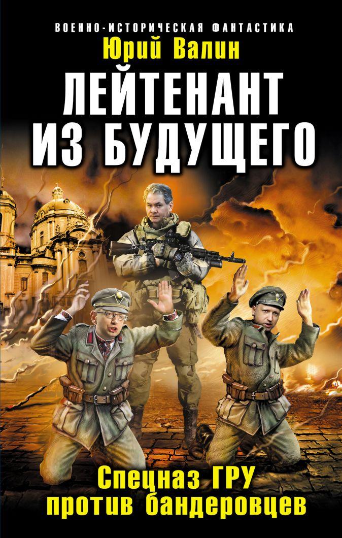 Валин Ю. - Лейтенант из будущего. Спецназ ГРУ против бандеровцев обложка книги