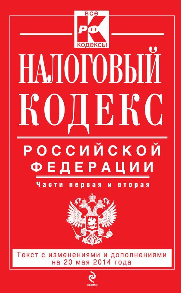 Налоговый кодекс Российской Федерации. Части первая и вторая : текст с изм. и доп. на 20 мая 2014 г.