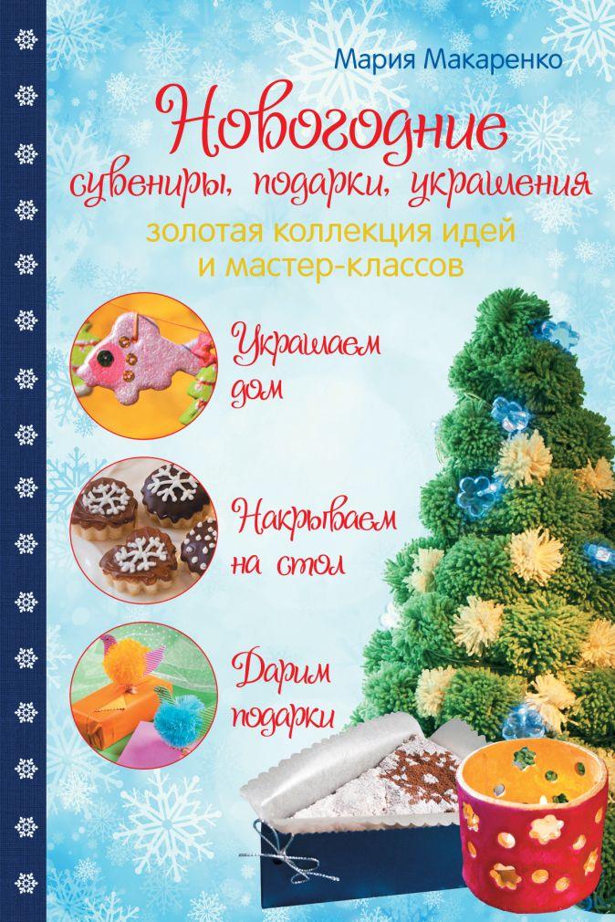Мария Макаренко - Новогодние сувениры, подарки и украшения: золотая коллекция идей и мастер-классов обложка книги