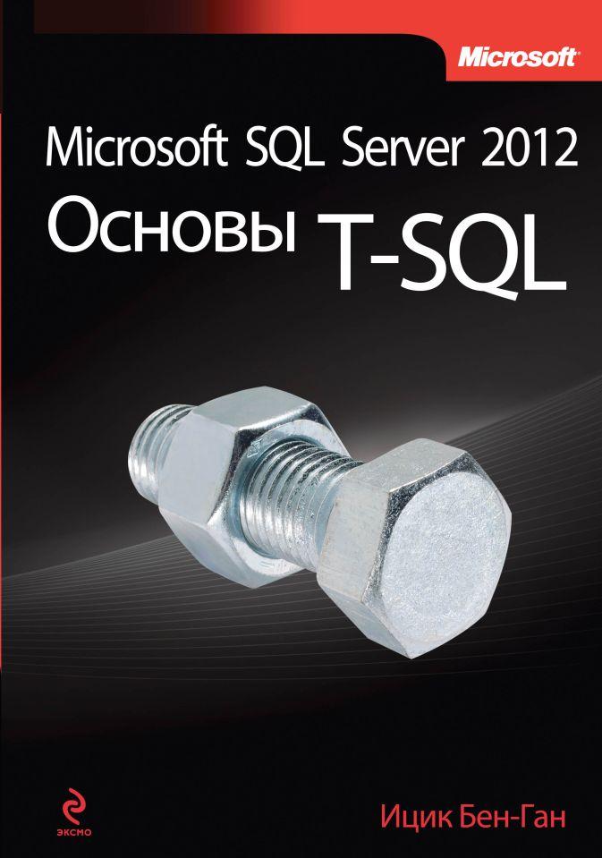 Ицик Бен-Ган - Microsoft SQL Server 2012. Основы T-SQL обложка книги