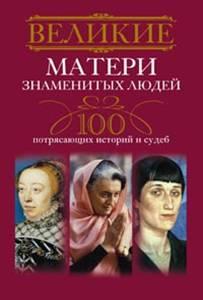 Мудрова И.А. - Великие матери знаменитых людей.100 потрясающих историй и судеб обложка книги
