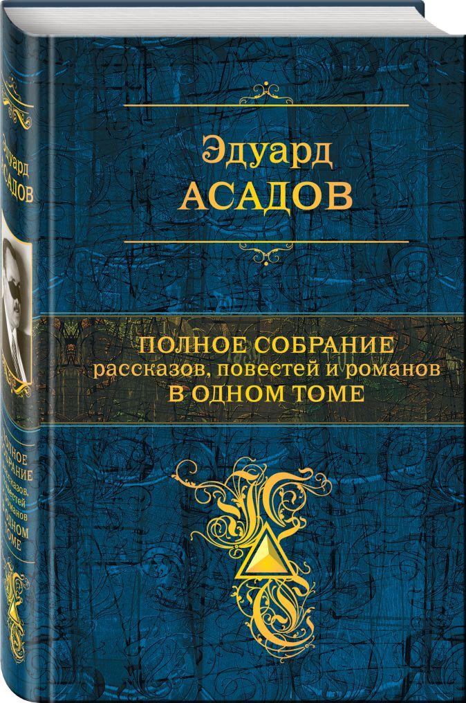 Эдуард Асадов - Полное собрание рассказов, повестей и романов в одном томе обложка книги