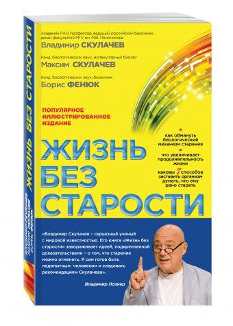 Жизнь без старости: популярное иллюстрированное издание В.П. Скулачев, М.В. Скулачев, Б.А. Фенюк
