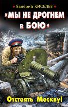 Киселев В. - «Мы не дрогнем в бою». Отстоять Москву!' обложка книги