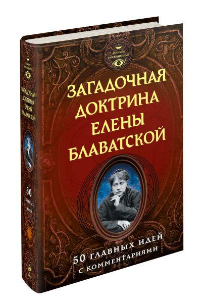 Загадочная доктрина Елены Блаватской. 50 главных идей с комментариями - фото 1