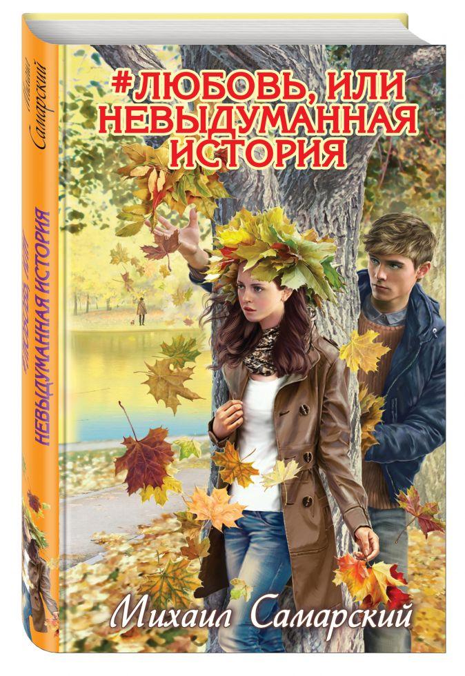 #любовь, или Невыдуманная история Михаил Самарский