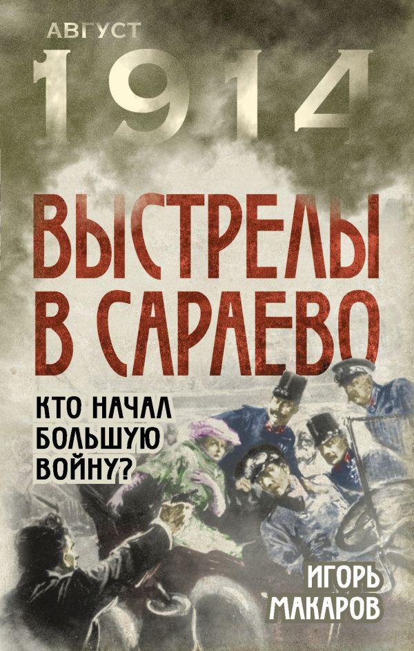 Выстрелы в Сараево. Кто начал Большую войну? Макаров И.