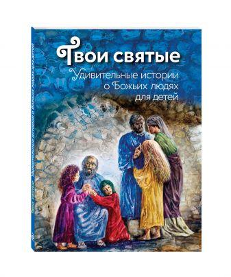 Екатерина Щеголева - Твои святые: Удивительные истории о Божьих людях обложка книги