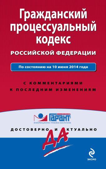 Гражданский процессуальный кодекс Российской Федерации. По состоянию на 10 июня 2014 года. С комментариями к последним изменениям