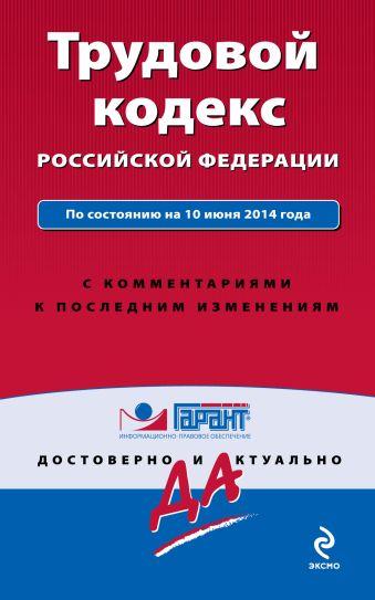Трудовой кодекс Российской Федерации. По состоянию на 10 июня 2014 года. С комментариями к последним изменениям