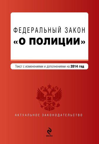 """Федеральный закон """"О полиции"""". Текст с изм. и доп. к 2014 год."""