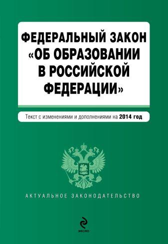 """Федеральный закон """"Об образовании в Российской Федерации"""". Текст с изменениями и дополнениями на 2014 год."""