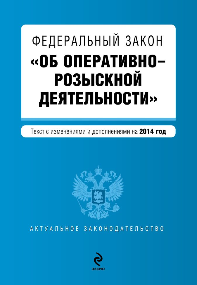"""Федеральный закон """"Об оперативно-розыскной деятельности"""". Текст с изменениями и дополнениями на 2014"""