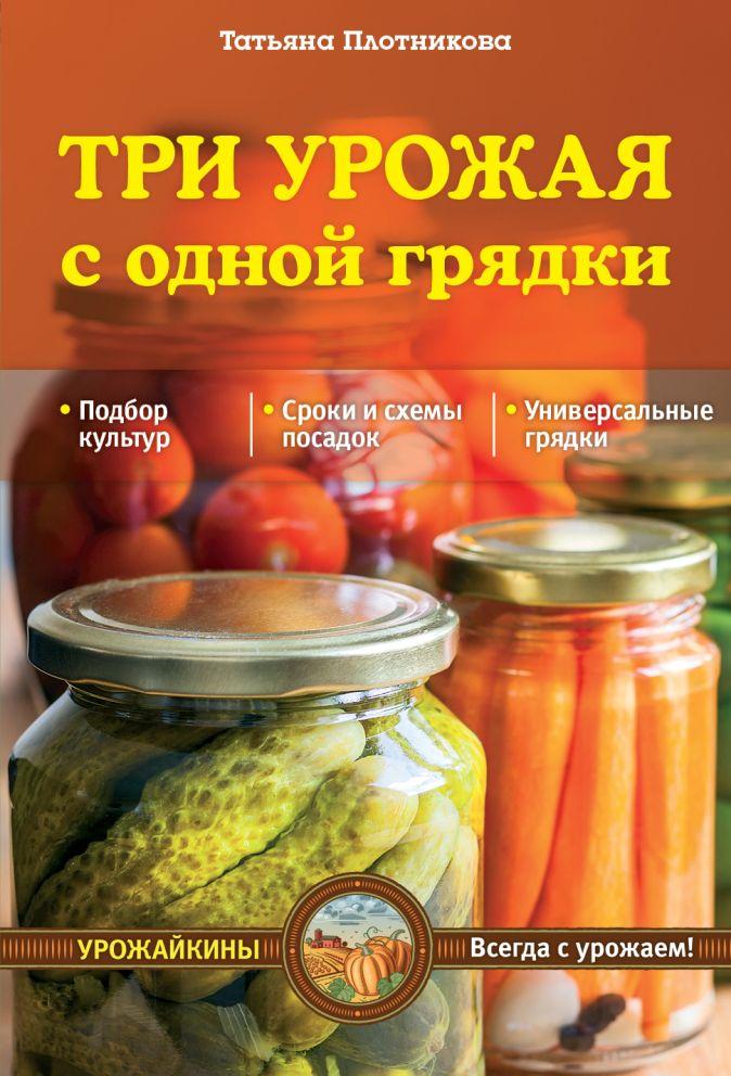 Плотникова Т.Ф. - Три урожая с одной грядки (Урожайкины. Всегда с урожаем) обложка книги