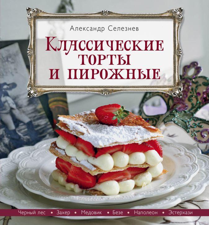 Селезнев А.А. - Классические торты и пирожные обложка книги
