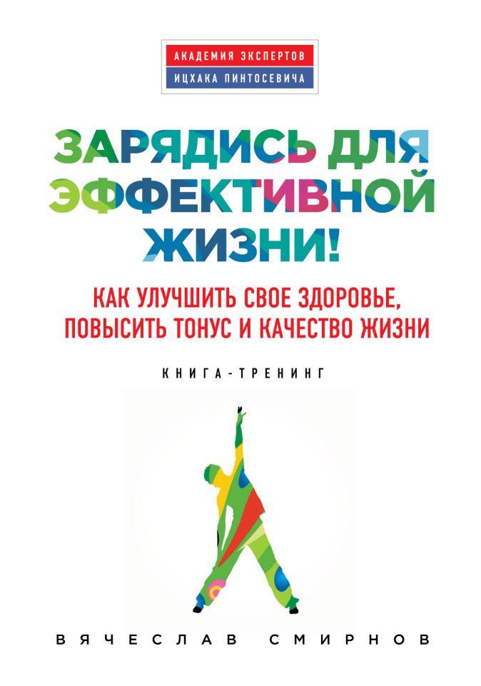 Вячеслав Смирнов - Зарядись для эффективной жизни! Как улучшить свое здоровье, повысить тонус и качество жизни обложка книги
