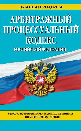 Арбитражный процессуальный кодекс Российской Федерации : текст с изм. и доп. на 20 июня 2014 г.