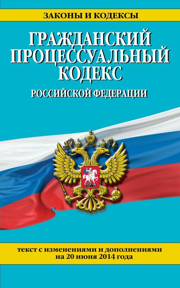 Гражданский процессуальный кодекс Российской Федерации : текст с изм. и доп. на 20 июня 2014 г.
