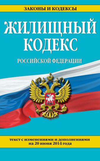 Жилищный кодекс Российской Федерации : текст с изм. и доп. на 20 июня 2014 г.