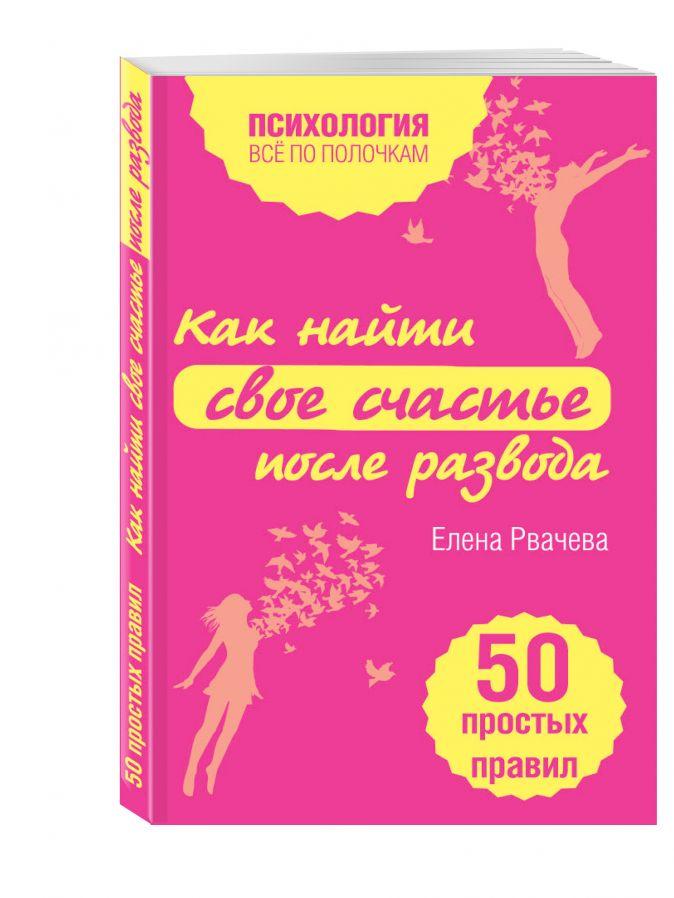 Елена Рвачева - Как найти счастье после развода. 50 простых правил обложка книги