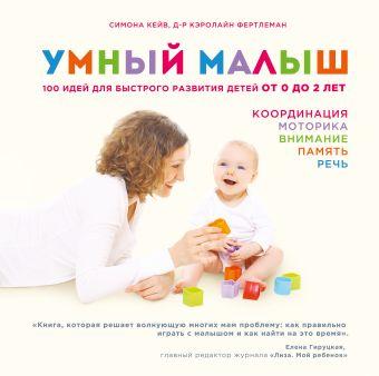 Умный малыш. 100 идей для быстрого развития детей от 0 до 2 лет Симона Кейв,  д-р Кэролайн Фертлеман