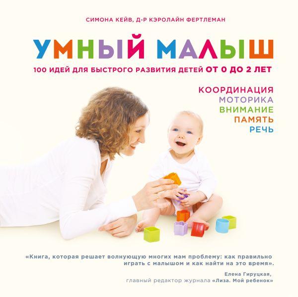 Симона Кейв, д-р Кэролайн Фертлеман Умный малыш. 100 идей для быстрого развития детей от 0 до 2 лет