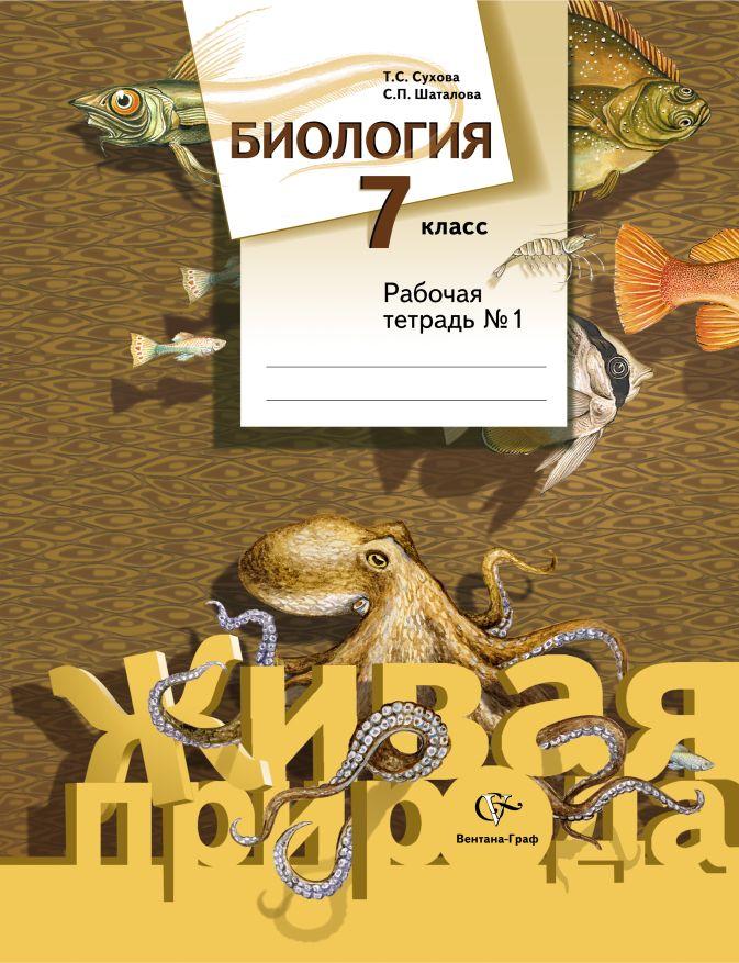 Биология. 7класс. Рабочая тетрадь № 1 СуховаТ.С., ШаталоваС.П.