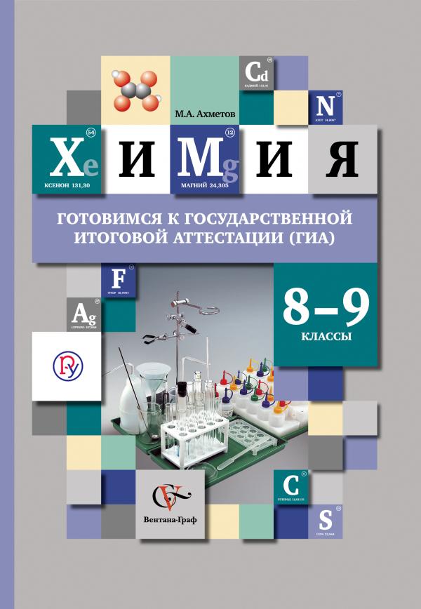 АхметовМ.А. Химия. 8-9классы. Учебное пособие. Готовимся к государственной итоговой аттестации по химии.