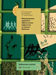 Биология. 6-9классы.Формирование здорового образа жизни подростков на уроках биологии. Методическое пособие