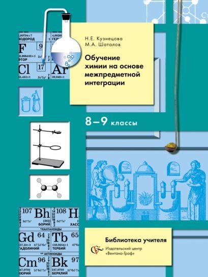Обучение химии на основе межпредметной интеграции в 8-9 классах. 8-9кл. Методическое пособие. Изд.1 - фото 1