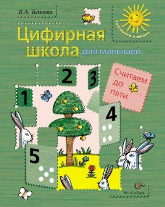 КозловаВ.А. - Цифирная школа для малышей. Считаем до пяти (+ вкладка). Пособие для дошкольника. Изд.1 обложка книги