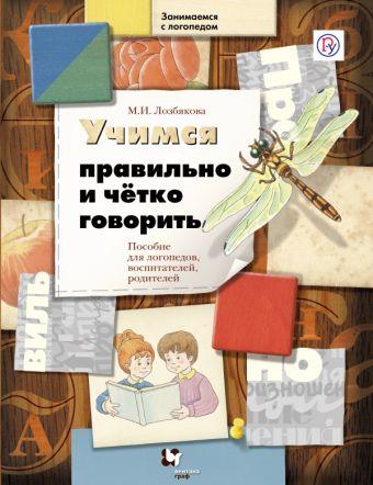 Учимся правильно и четко говорить. 5–7 лет. Пособие для логопедов, воспитателей и родителей ЛозбяковаМ.И.