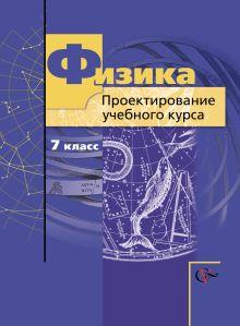 Физика. Проектирование учебного курса. 7класс. Методическое пособие