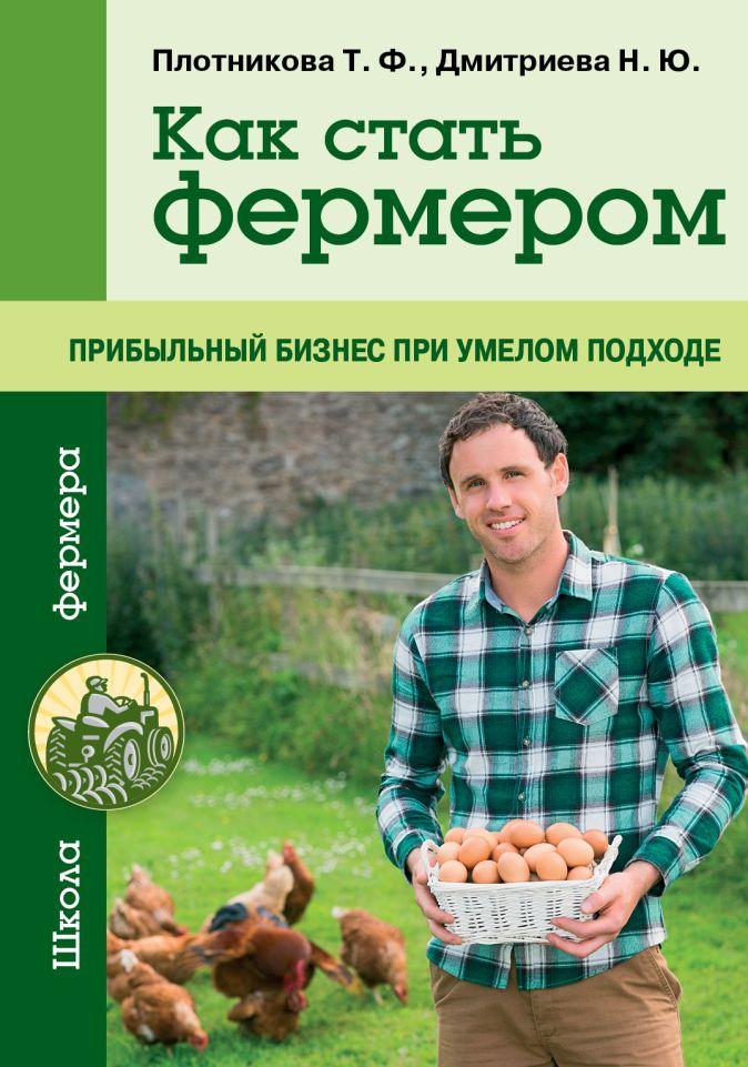 Плотникова Т.Ф., Дмитриева Н.Ю. - Как стать фермером. Прибыльный бизнес при умелом подходе обложка книги