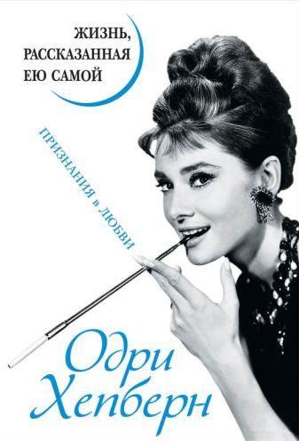 Хепберн О. - Одри Хепберн. Жизнь, рассказанная ею самой. Признания в любви обложка книги