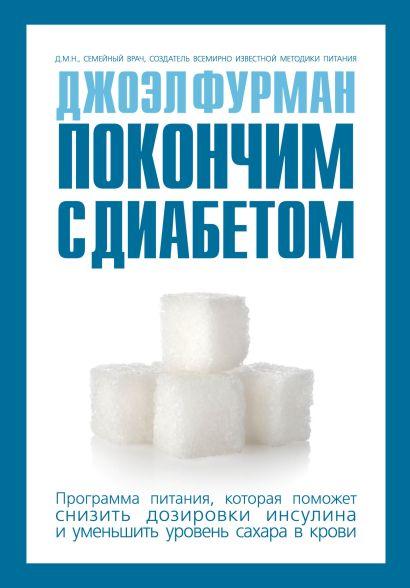 Покончим с диабетом.Программа питания, которая поможет снизить дозировки инсулина и уменьшить уровень сахара в крови - фото 1