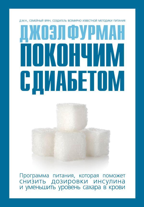 Покончим с диабетом.Программа питания, которая поможет снизить дозировки инсулина и уменьшить уровень сахара в крови Фурман Д.