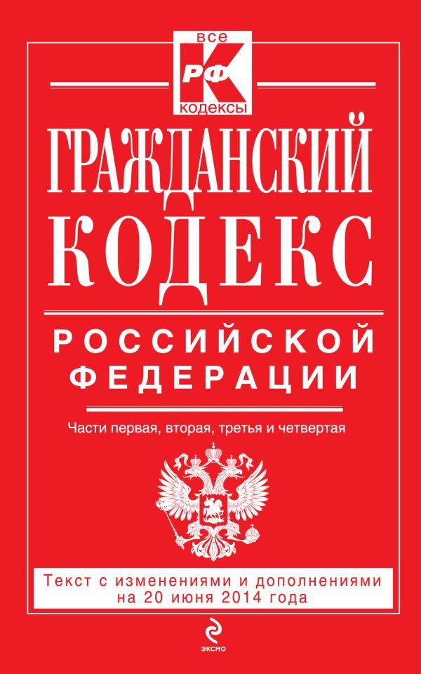 Гражданский кодекс Российской Федерации. Части первая, вторая, третья и четвертая : текст с изм. и доп. на 20 июня 2014 г.