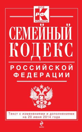 Семейный кодекс Российской Федерации : текст с изм. и доп. на 20 июня 2014 г.