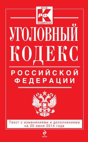 Уголовный кодекс Российской Федерации : текст с изм. и доп. на 20 июня 2014 г.