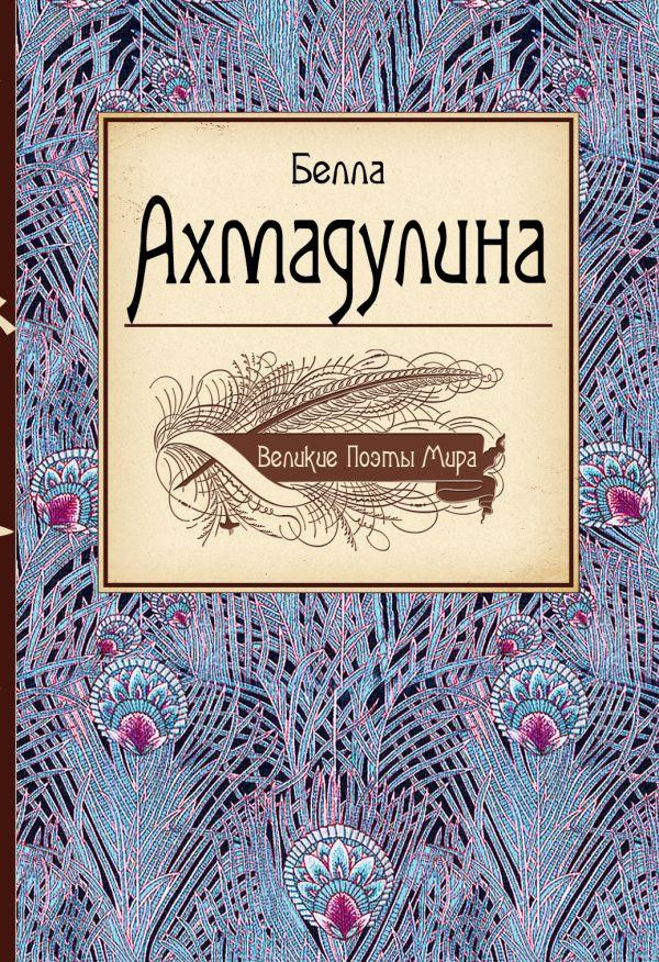 Великие поэты мира: Белла Ахмадулина Ахмадулина Б.А.