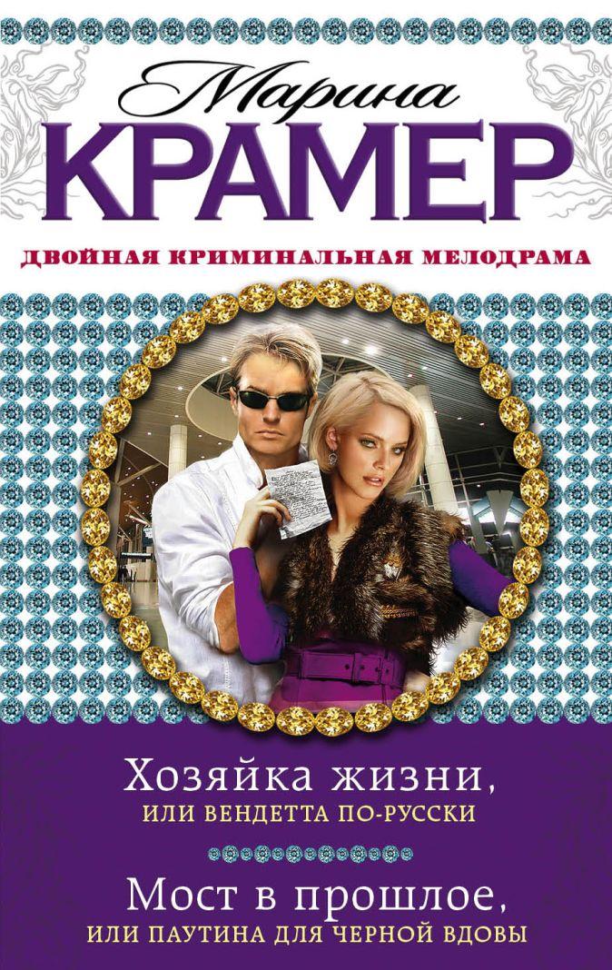 Крамер М. - Хозяйка жизни, или Вендетта по-русски. Мост в прошлое, или Паутина для Черной вдовы обложка книги