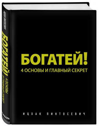Богатей! 4 основы и главный секрет Пинтосевич И.