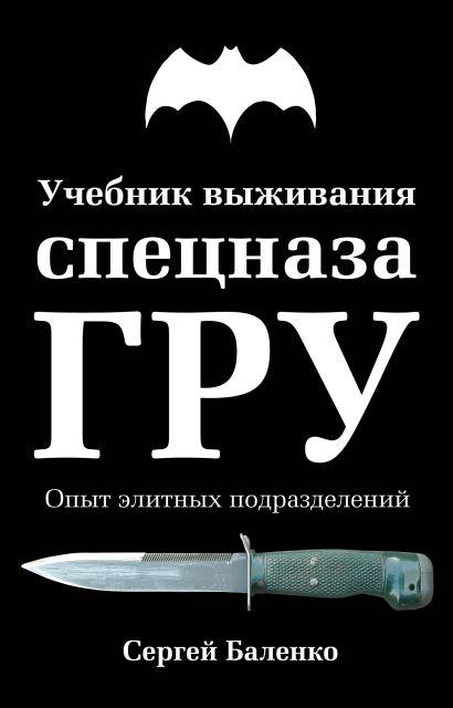 Учебник выживания спецназа ГРУ. Опыт элитных подразделений. 11-е ИЗДАНИЕ - фото 1