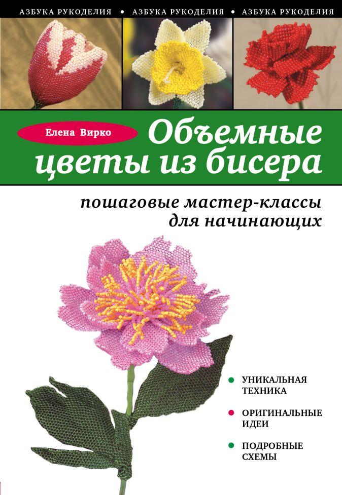 Елена Вирко - Объемные цветы из бисера: пошаговые мастер-классы для начинающих обложка книги