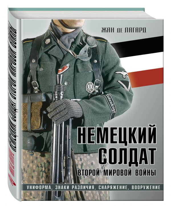 Немецкий солдат Второй мировой войны. Униформа, знаки различия, снаряжение и вооружение Лагард Ж. де