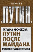 Чеснокова Т.Ю. - Путин после майдана. Психология осажденной крепости' обложка книги