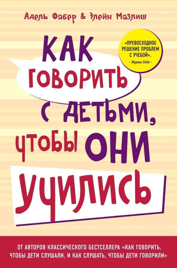 Как говорить с детьми, чтобы они учились (переплет) Адель Фабер, Элейн Мазлиш